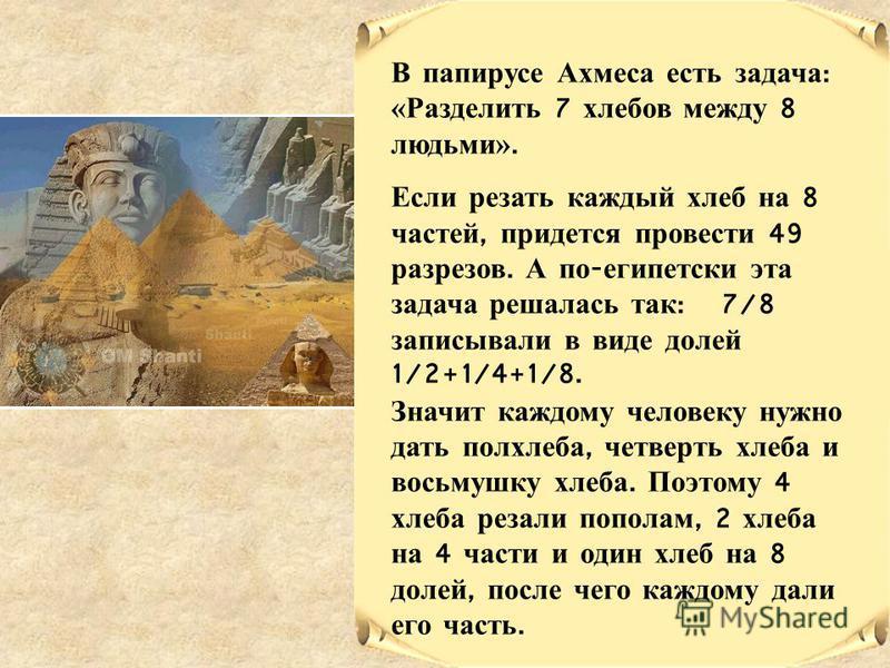 В папирусе Ахмеса есть задача : «Разделить 7 хлебов между 8 людьми». Если резать каждый хлеб на 8 частей, придется провести 49 разрезов. А по - египетски эта задача решалась так : 7/8 записывали в виде долей 1/2+1/4+1/8. Значит каждому человеку нужно