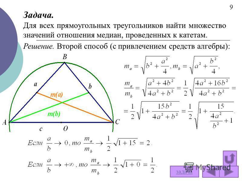 Решение. Второй способ (с привлечением средств алгебры): задача Задача. Для всех прямоугольных треугольников найти множество значений отношения медиан, проведенных к катетам. 9