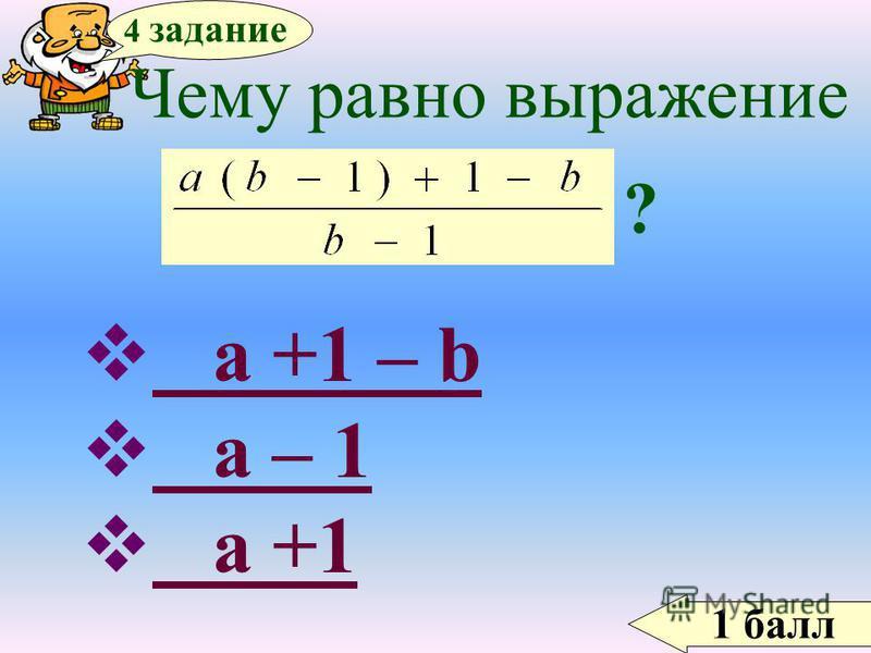 1 балл 4 задание Чему равно выражение ? a +1 – b a +1 – b a – 1 a – 1 a +1 a +1
