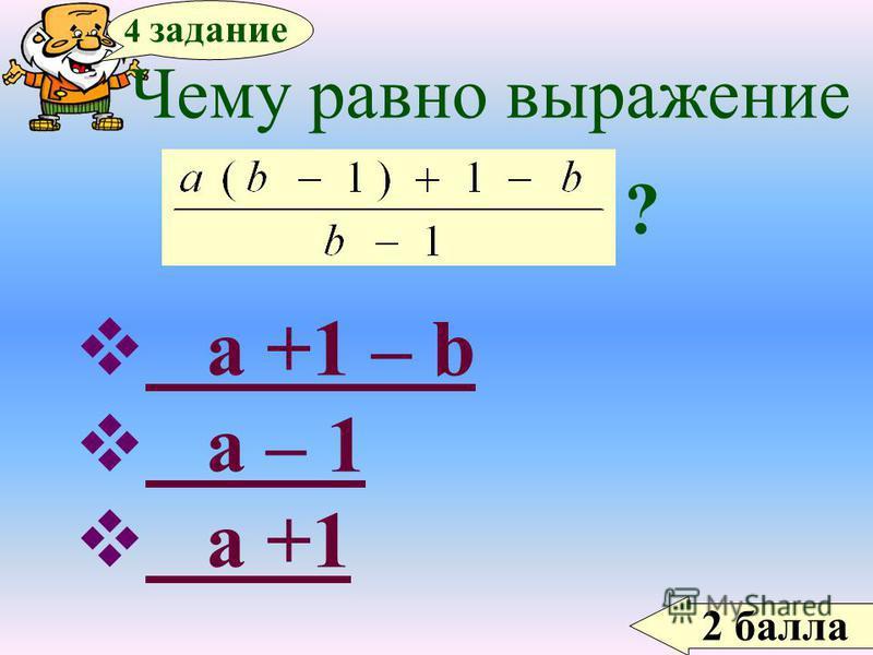 2 балла 4 задание Чему равно выражение ? a +1 – b a +1 – b a – 1 a – 1 a +1 a +1