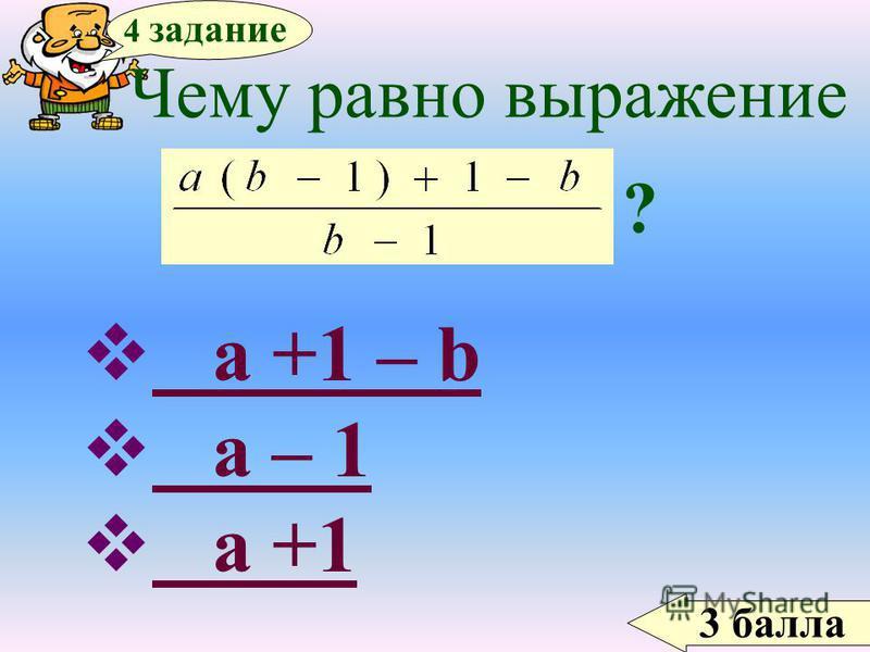 3 балла 4 задание Чему равно выражение ? a +1 – b a +1 – b a – 1 a – 1 a +1 a +1