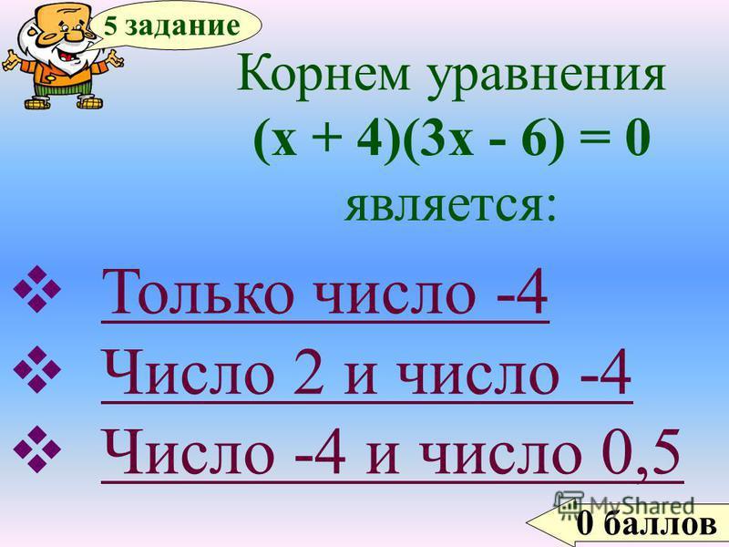 0 баллов 5 задание Корнем уравнения (х + 4)(3 х - 6) = 0 является: Только число -4 Число 2 и число -4 Число -4 и число 0,5Число -4 и число 0,5