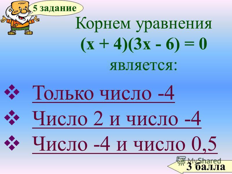 3 балла 5 задание Корнем уравнения (х + 4)(3 х - 6) = 0 является: Только число -4 Число 2 и число -4 Число -4 и число 0,5Число -4 и число 0,5
