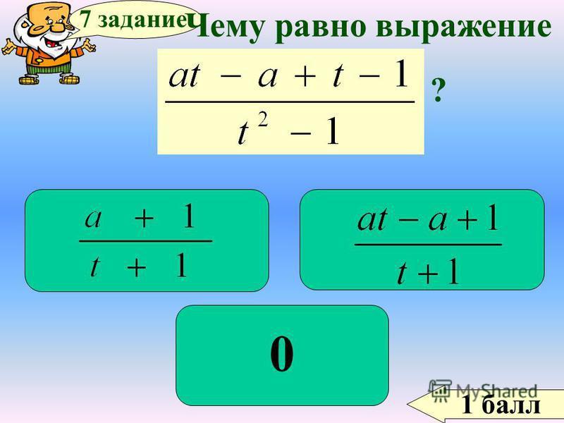 1 балл 7 задание Чему равно выражение ? 0