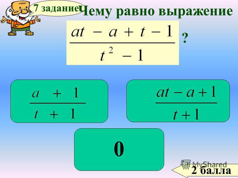 2 балла 7 задание Чему равно выражение ? 0