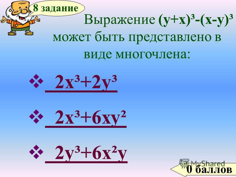 0 баллов 8 задание Выражение (у+х)³-(х-у)³ может быть представлено в виде многочлена: 2 х³+2 у³ 2 х³+2 у³ 2 х³+6 ху² 2 х³+6 ху² 2 у³+6 х²у 2 у³+6 х²у