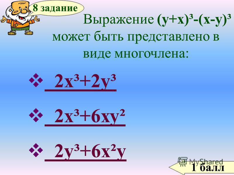 1 балл 8 задание Выражение (у+х)³-(х-у)³ может быть представлено в виде многочлена: 2 х³+2 у³ 2 х³+2 у³ 2 х³+6 ху² 2 х³+6 ху² 2 у³+6 х²у 2 у³+6 х²у