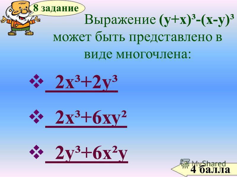 4 балла 8 задание Выражение (у+х)³-(х-у)³ может быть представлено в виде многочлена: 2 х³+2 у³ 2 х³+2 у³ 2 х³+6 ху² 2 х³+6 ху² 2 у³+6 х²у 2 у³+6 х²у