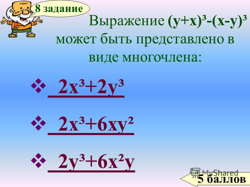 5 баллов 8 задание Выражение (у+х)³-(х-у)³ может быть представлено в виде многочлена: 2 х³+2 у³ 2 х³+2 у³ 2 х³+6 ху² 2 х³+6 ху² 2 у³+6 х²у 2 у³+6 х²у