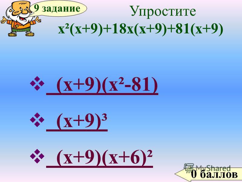 0 баллов 9 задание Упростите х²(х+9)+18 х(х+9)+81(х+9) (х+9)(х²-81) (х+9)(х²-81) (х+9)³ (х+9)³ (х+9)(х+6)² (х+9)(х+6)²