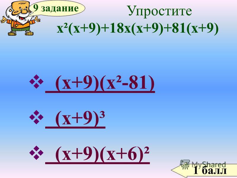 1 балл 9 задание Упростите х²(х+9)+18 х(х+9)+81(х+9) (х+9)(х²-81) (х+9)(х²-81) (х+9)³ (х+9)³ (х+9)(х+6)² (х+9)(х+6)²