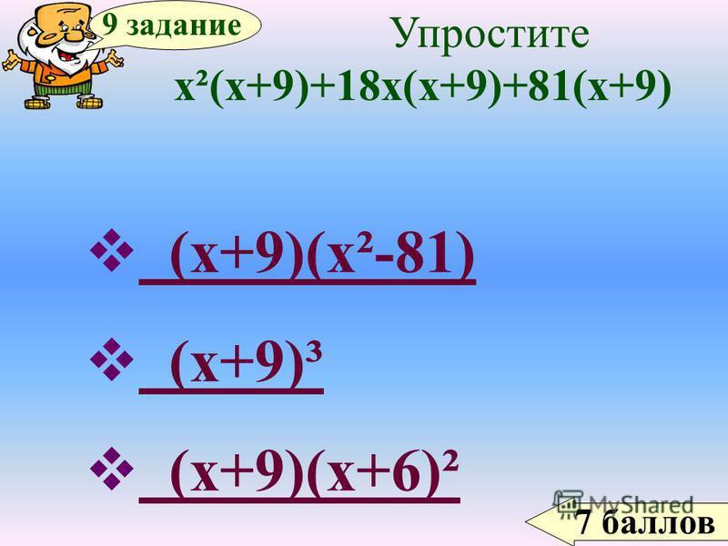 7 баллов 9 задание Упростите х²(х+9)+18 х(х+9)+81(х+9) (х+9)(х²-81) (х+9)(х²-81) (х+9)³ (х+9)³ (х+9)(х+6)² (х+9)(х+6)²
