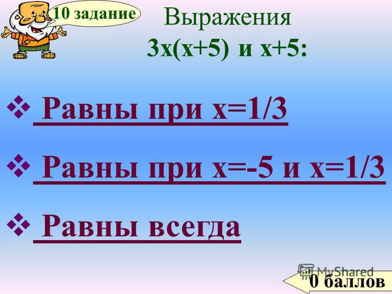 0 баллов 10 задание Выражения 3 х(х+5) и х+5: Равны при х=1/3 Равны при х=-5 и х=1/3 Равны всегда