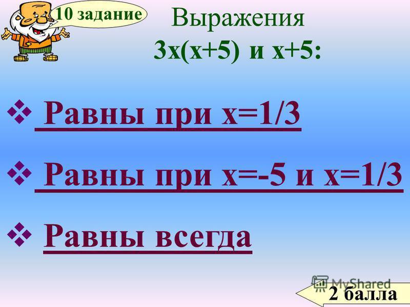 2 балла 10 задание Выражения 3 х(х+5) и х+5: Равны при х=1/3 Равны при х=-5 и х=1/3 Равны всегда