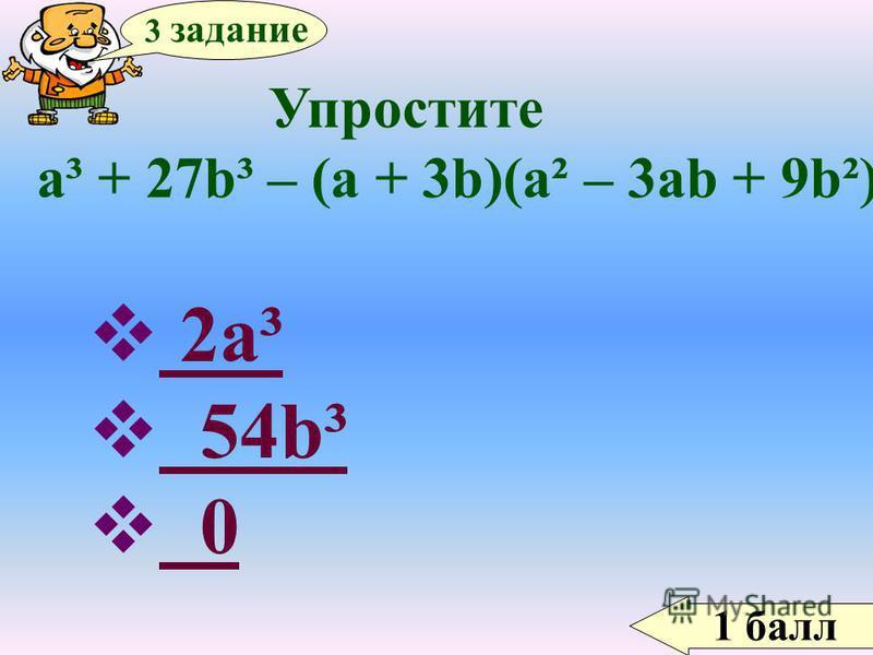 1 балл 3 задание Упростите а³ + 27b³ – (a + 3b)(a² – 3 аb + 9b²) 2a³ 2a³ 54b³ 54b³ 0 0