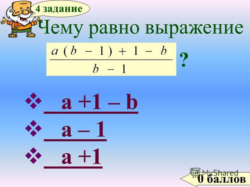 0 баллов 4 задание Чему равно выражение ? a +1 – b a +1 – b a – 1 a – 1 a +1 a +1