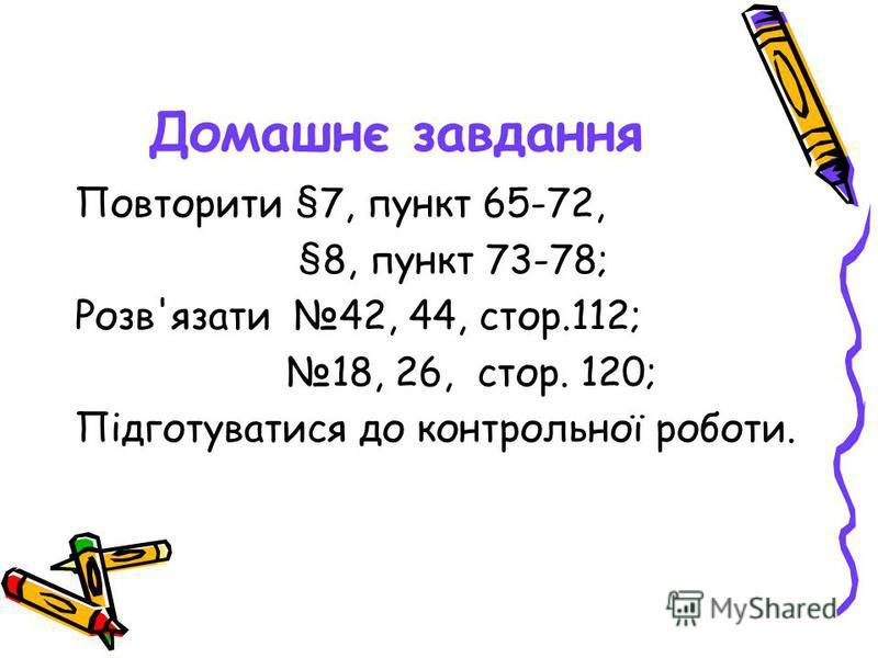 Домашнє завдання Повторити §7, пункт 65-72, §8, пункт 73-78; Розв'язати 42, 44, стор.112; 18, 26, стор. 120; Підготуватися до контрольної роботи.