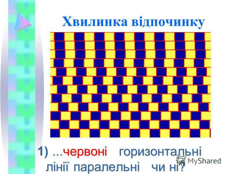 Хвилинка відпочинку...червоні горизонтальні лінії паралельні чи ні? 1)...червоні горизонтальні лінії паралельні чи ні?