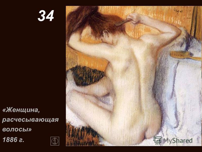 34 «Женщина, расчесывающая волосы» 1886 г.