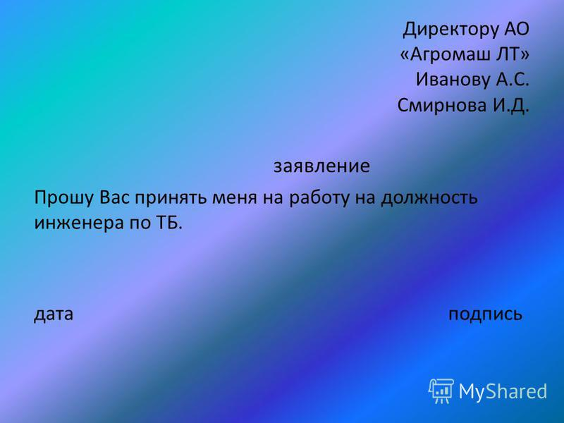 заявление Директору АО «Агромаш ЛТ» Иванову А.С. Смирнова И.Д. Прошу Вас принять меня на работу на должность инженера по ТБ. дата подпись
