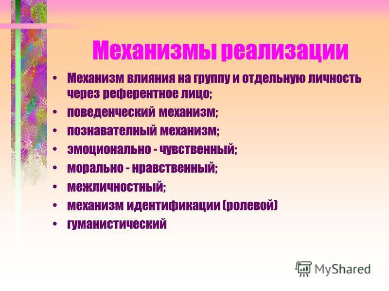 Механизмы реализации Механизм влияния на группу и отдельную личность через референтное лицо; поведенческий механизм; познавательный механизм; эмоционально - чувственный; морально - нравственный; межличностный; механизм идентификации (ролевой) гуманис