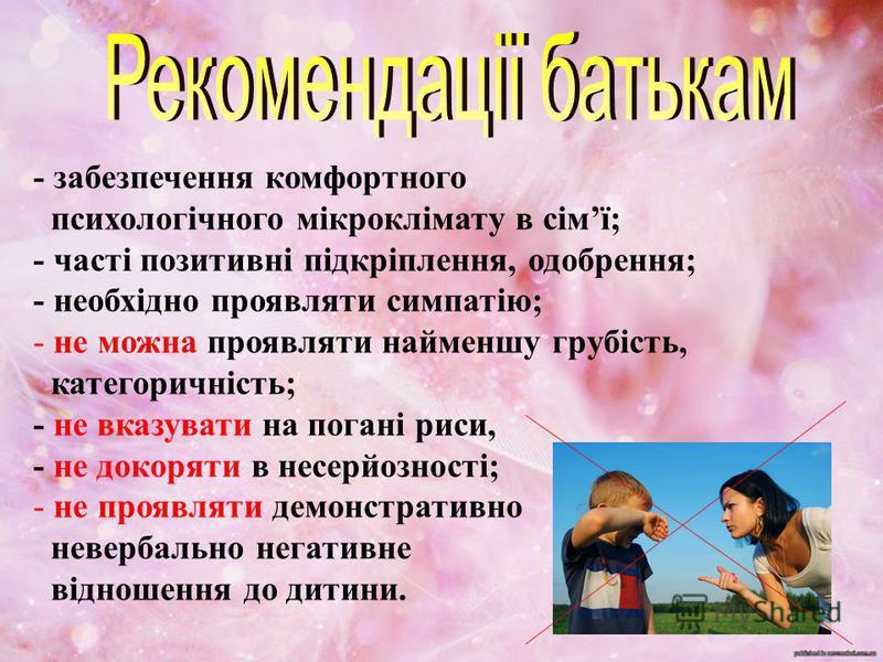 - забезпечення комфортного психологічного мікроклімату в сімї; - часті позитивні підкріплення, одобрення; - необхідно проявляти симпатію; - не можна проявляти найменшу грубість, категоричність; - не вказувати на погані риси, - не докоряти в несерйозн