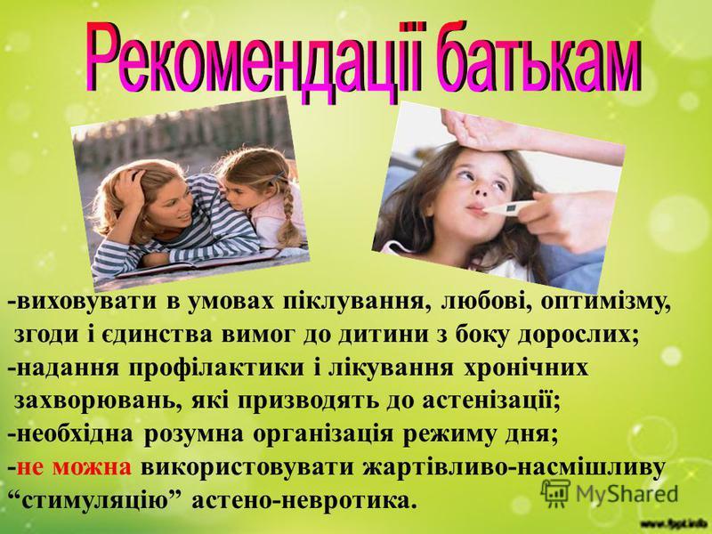 -виховувати в умовах піклування, любові, оптимізму, згоди і єдинства вимог до дитини з боку дорослих; -надання профілактики і лікування хронічних захворювань, які призводять до астенізації; -необхідна розумна організація режиму дня; -не можна викорис