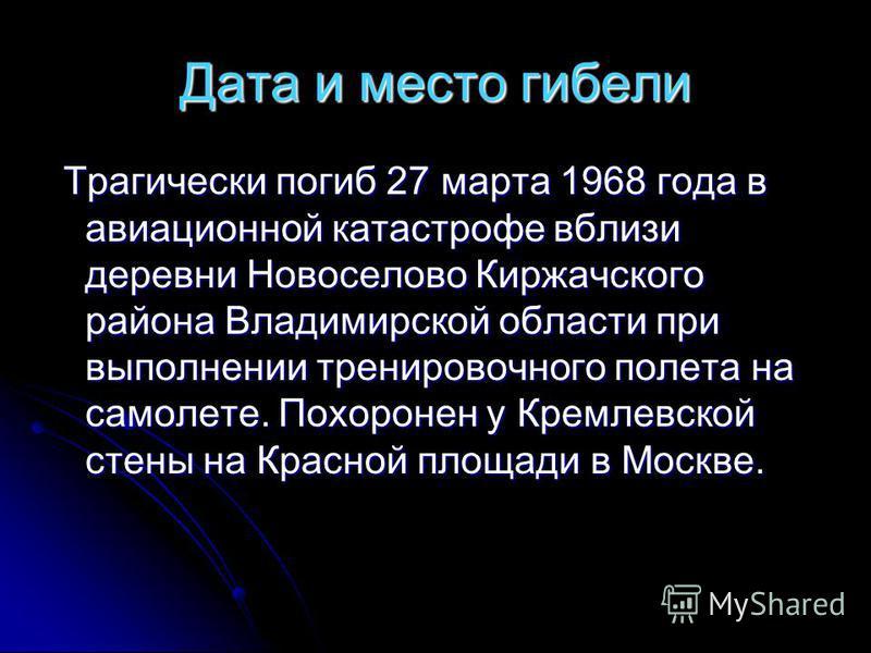 Дата и место гибели Трагически погиб 27 марта 1968 года в авиационной катастрофе вблизи деревни Новоселово Киржачского района Владимирской области при выполнении тренировочного полета на самолете. Похоронен у Кремлевской стены на Красной площади в Мо