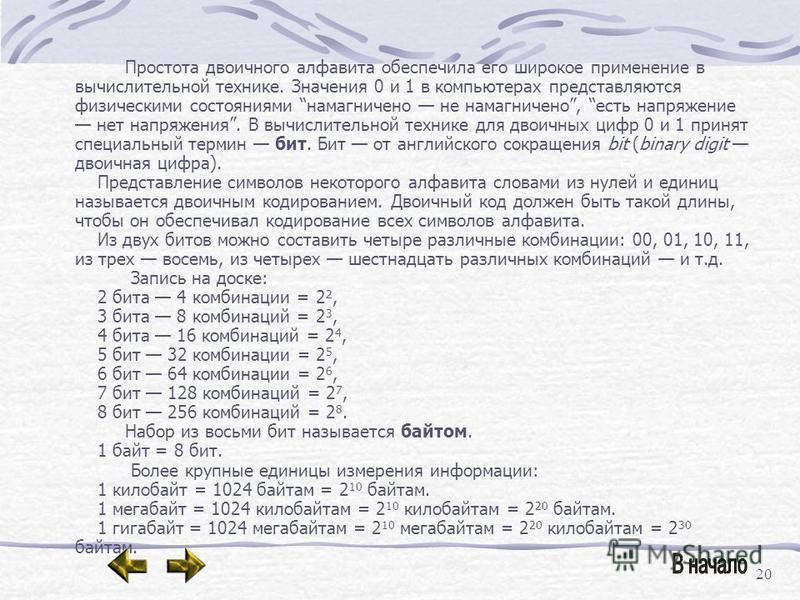 20 Простота двоичного алфавита обеспечила его широкое применение в вычислительной технике. Значения 0 и 1 в компьютерах представляются физическими состояниями намагничено не намагничено, есть напряжение нет напряжения. В вычислительной технике для дв