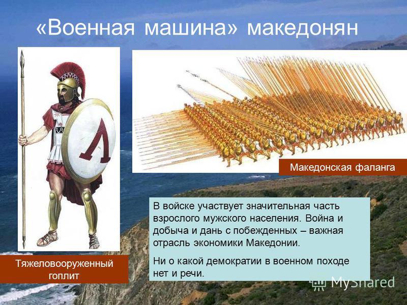 «Военная машина» македонян Тяжеловооруженный гоплит Македонская фаланга В войске участвует значительная часть взрослого мужского населения. Война и добыча и дань с побежденных – важная отрасль экономики Македонии. Ни о какой демократии в военном похо