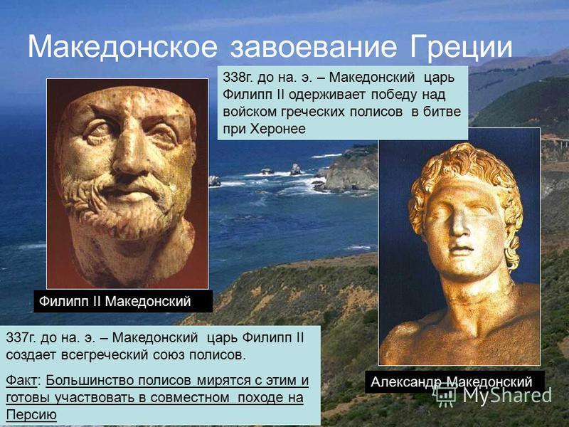 Македонское завоевание Греции 338 г. до на. э. – Македонский царь Филипп II одерживает победу над войском греческих полисов в битве при Херонее 337 г. до на. э. – Македонский царь Филипп II создает всегреческий союз полисов. Факт: Большинство полисов