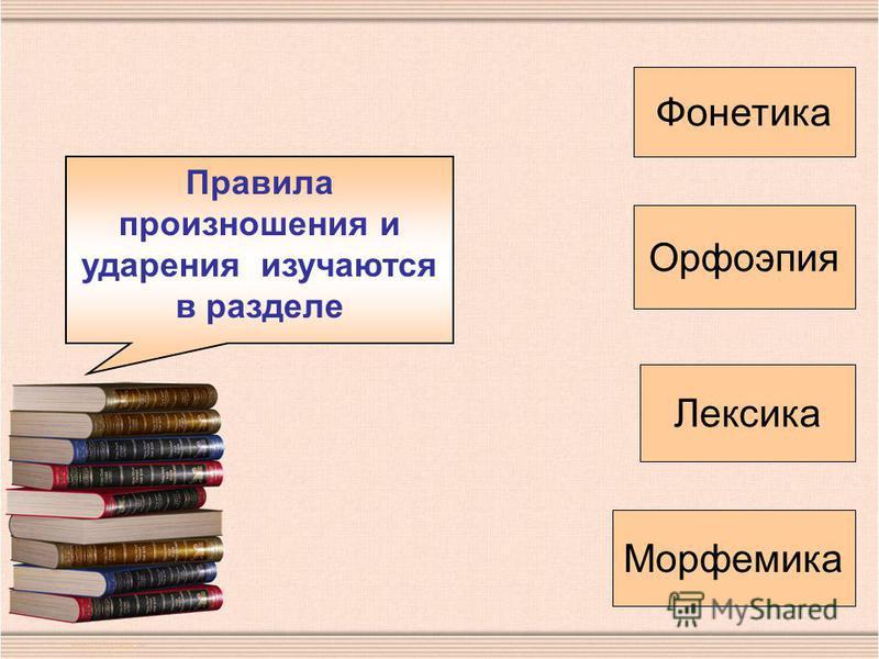 Правила произношения и ударения изучаются в разделе Фонетика Орфоэпия Лексика Морфемика