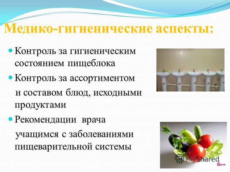 Медико-гигиенические аспекты: Контроль за гигиеническим состоянием пищеблока Контроль за ассортиментом и составом блюд, исходными продуктами Рекомендации врача учащимся с заболеваниями пищеварительной системы