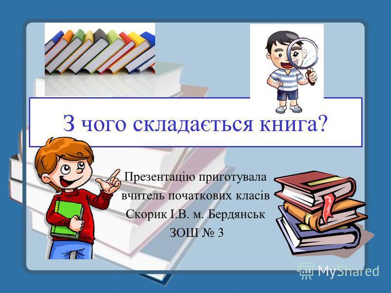 З чого складається книга? Презентацію приготувала вчитель початкових класів Скорик І.В. м. Бердянськ ЗОШ 3