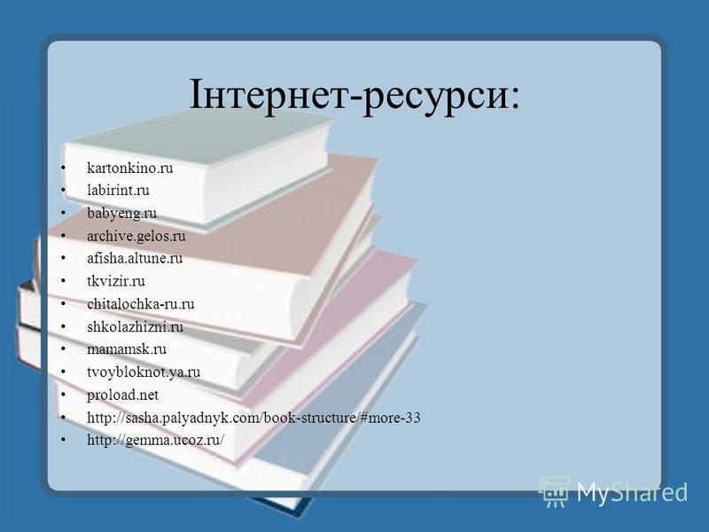 Інтернет-ресурси: kartonkino.ru labirint.ru babyeng.ru archive.gelos.ru afisha.altune.ru tkvizir.ru chitalochka-ru.ru shkolazhizni.ru mamamsk.ru tvoybloknot.ya.ru proload.net http://sasha.palyadnyk.com/book-structure/#more-33 http://gemma.ucoz.ru/