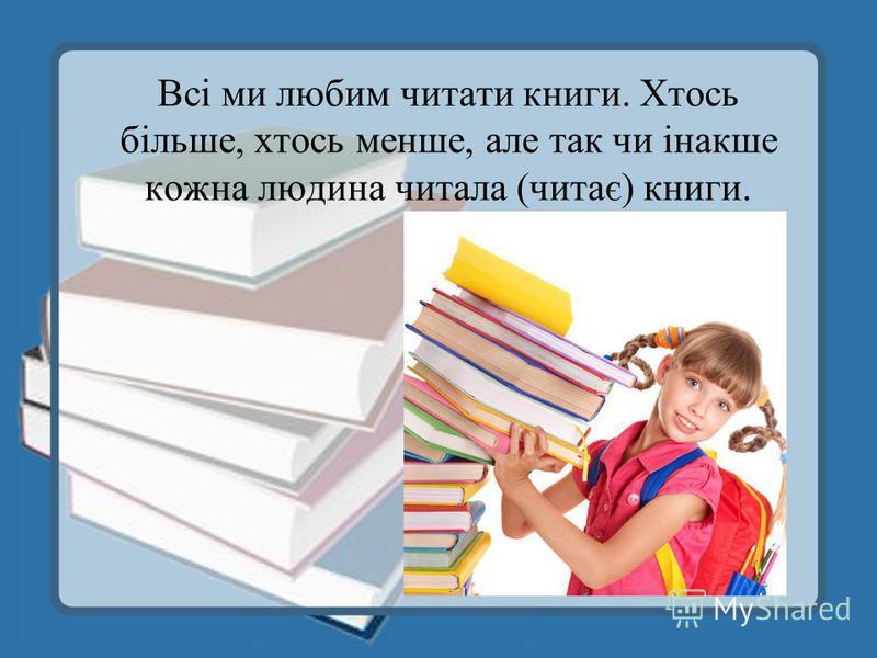 Всі ми любим читати книги. Хтось більше, хтось менше, але так чи інакше кожна людина читала (читає) книги.
