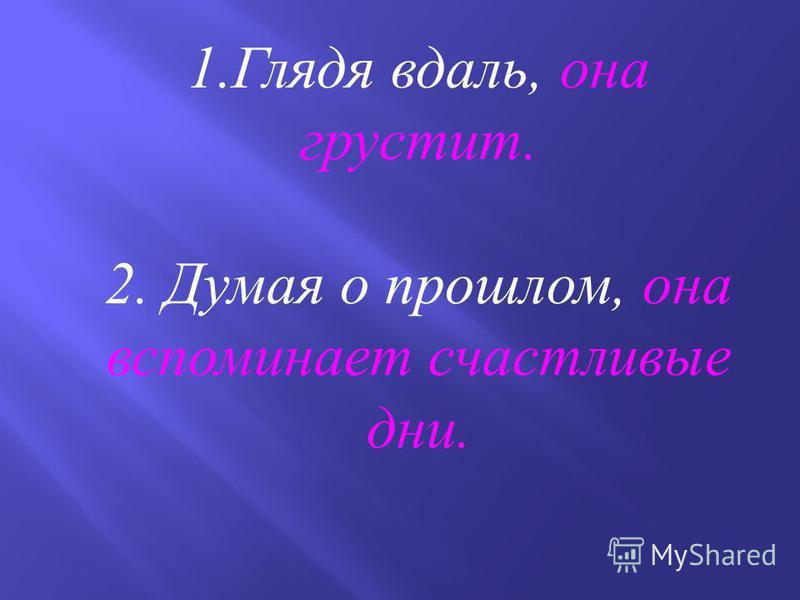 Исправьте грамматические ошибки 1. Глядя вдаль, у нее возникают грустные мысли. 2. Думая о прошлом, в её воспоминании оживают счастливые дни.