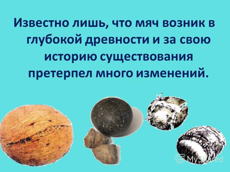 Известно лишь, что мяч возник в глубокой древности и за свою историю существования претерпел много изменений.