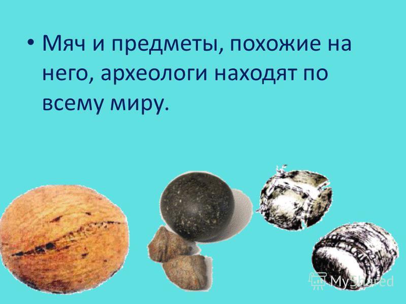 Мяч и предметы, похожие на него, археологи находят по всему миру.