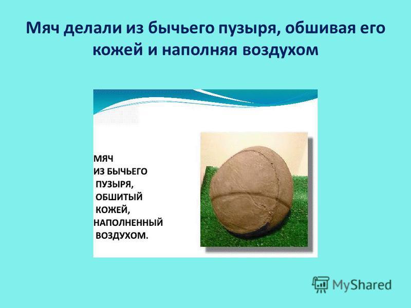 Мяч делали из бычьего пузыря, обшивая его кожей и наполняя воздухом