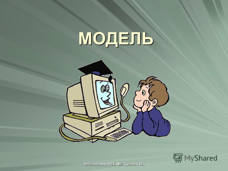 Ізяславський НВК 2, Гульчак І.В. МОДЕЛЬ