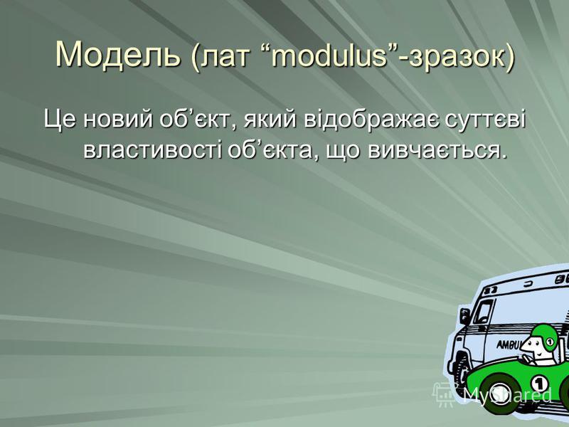 Модель (лат modulus-зразок) Це новий обєкт, який відображає суттєві властивості обєкта, що вивчається.
