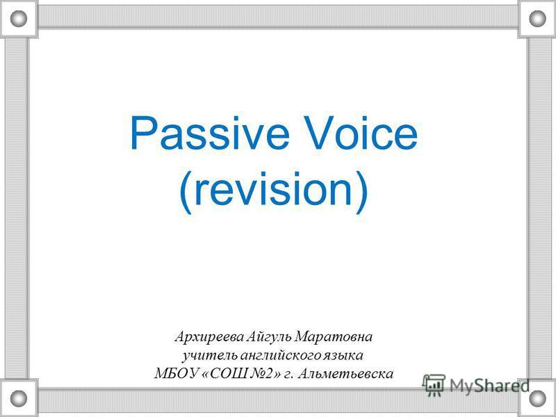 Passive Voice (revision) Архиреева Айгуль Маратовна учитель английского языка МБОУ «СОШ 2» г. Альметьевска