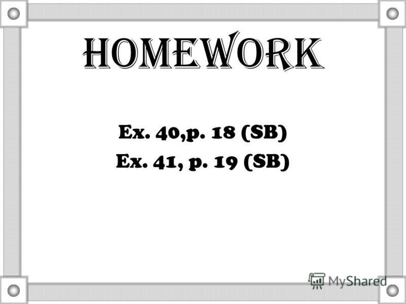 Homework Ex. 40,p. 18 (SB) Ex. 41, p. 19 (SB)