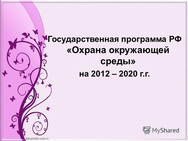 Государственная программа РФ «Охрана окружающей среды» на 2012 – 2020 г.г.
