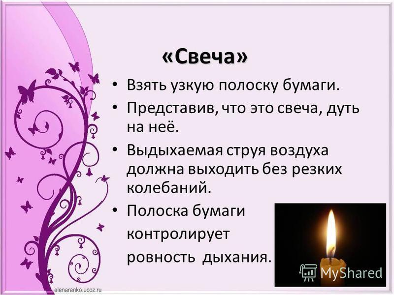 «Свеча» Взять узкую полоску бумаги. Представив, что это свеча, дуть на неё. Выдыхаемая струя воздуха должна выходить без резких колебаний. Полоска бумаги контролирует ровность дыхания.