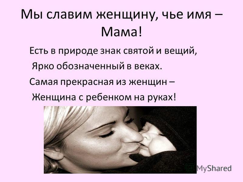 Мы славим женщину, чье имя – Мама! Есть в природе знак святой и вещий, Ярко обозначенный в веках. Самая прекрасная из женщин – Женщина с ребенком на руках!