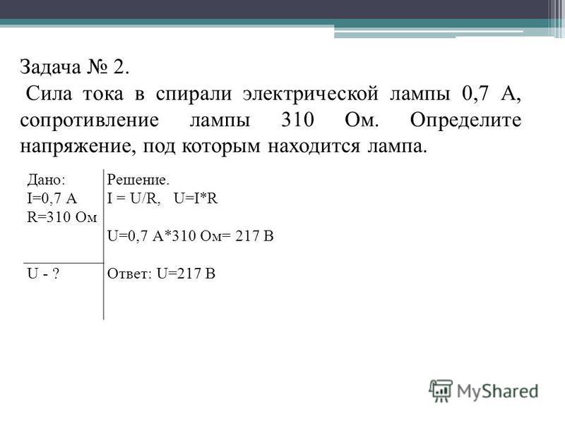 Задача 2. Сила тока в спирали электрической лампы 0,7 А, сопротивление лампы 310 Ом. Определите напряжение, под которым находится лампа. Дано: I=0,7 А R=310 Ом Решение. I = U/R, U=I*R U=0,7 А*310 Ом= 217 В Ответ: U=217 В U - ?