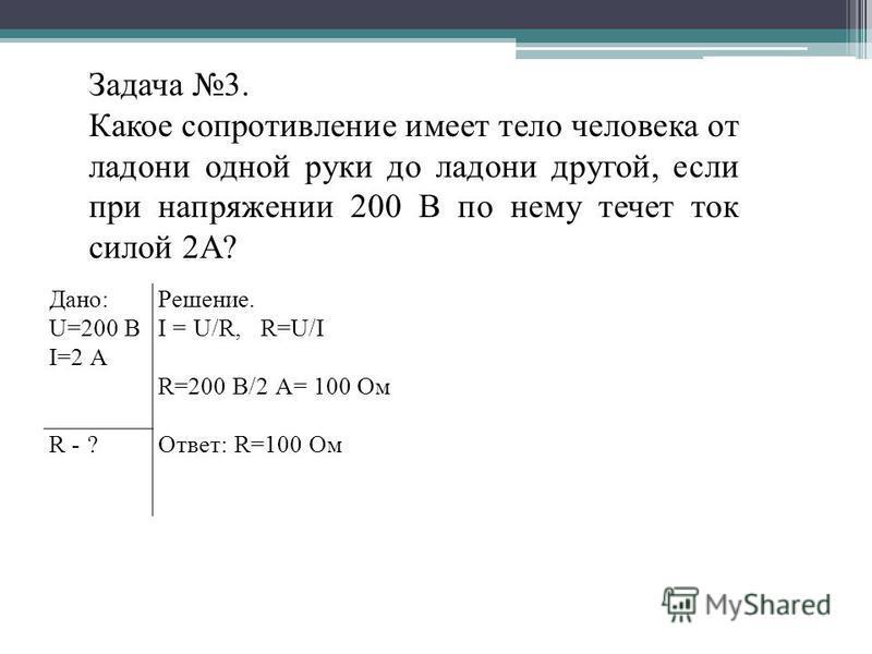 Дано: U=200 В I=2 А Решение. I = U/R, R=U/I R=200 В/2 А= 100 Ом Ответ: R=100 Ом R - ? Задача 3. Какое сопротивление имеет тело человека от ладони одной руки до ладони другой, если при напряжении 200 В по нему течет ток силой 2А?