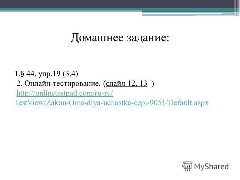 Домашнее задание: 1.§ 44, упр.19 (3,4) 2. Онлайн-тестирование. (слайд 12, 13 ) http://onlinetestpad.com/ru-ru/ TestView/Zakon-Oma-dlya-uchastka-cepi-9051/Default.aspx